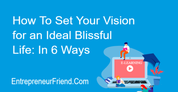 how to set your vision for an ideal life in 6 simple ways entrepreneur friend