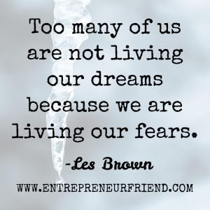 too many of us are not living our dreams, because we are living our fears - 7 Steps To Overcome The Fear Of Failure In Life & Business, how to overcome fear of failure, how to turn failure into success - les brown  - entrepreneurial friend