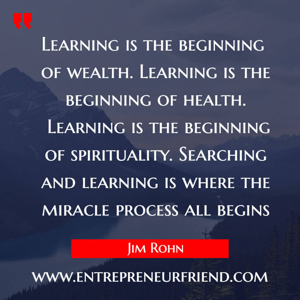 Learning is the beginning of wealth. Learning is the beginning of health -habits of successful people, habits of successful sportstmen - jim rohn - entrepreneur friend