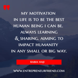 my motivation  in life is to be the best human being i can be by rabia haji - entrepreneur friend.jpg